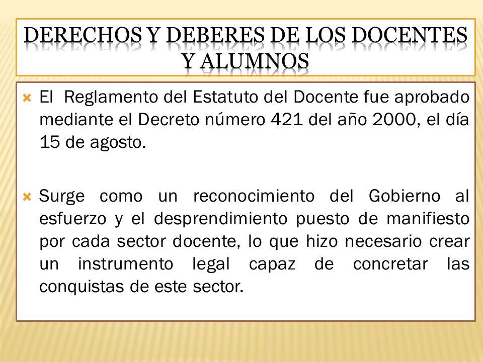 El Reglamento del Estatuto del Docente fue aprobado mediante el Decreto número 421 del año 2000, el día 15 de agosto. Surge como un reconocimiento del