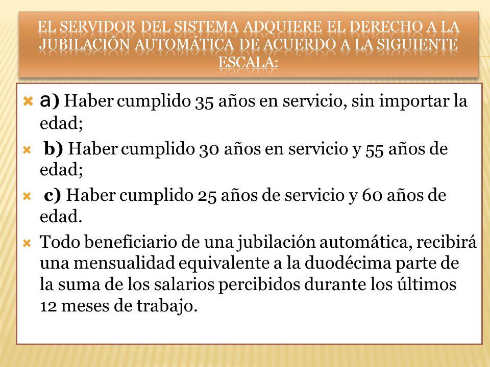 a ) Haber cumplido 35 años en servicio, sin importar la edad; b) Haber cumplido 30 años en servicio y 55 años de edad; c) Haber cumplido 25 años de se