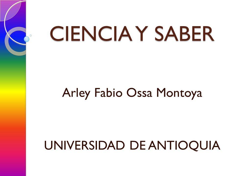 CIENCIA Y SABER Arley Fabio Ossa Montoya UNIVERSIDAD DE ANTIOQUIA