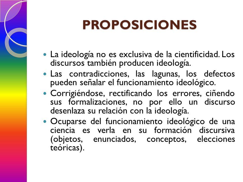 PROPOSICIONES La ideología no es exclusiva de la cientificidad. Los discursos también producen ideología. Las contradicciones, las lagunas, los defect