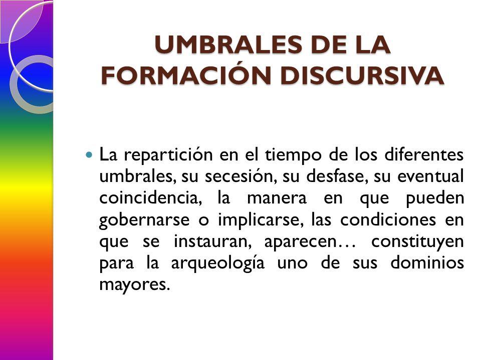 UMBRALES DE LA FORMACIÓN DISCURSIVA La repartición en el tiempo de los diferentes umbrales, su secesión, su desfase, su eventual coincidencia, la mane