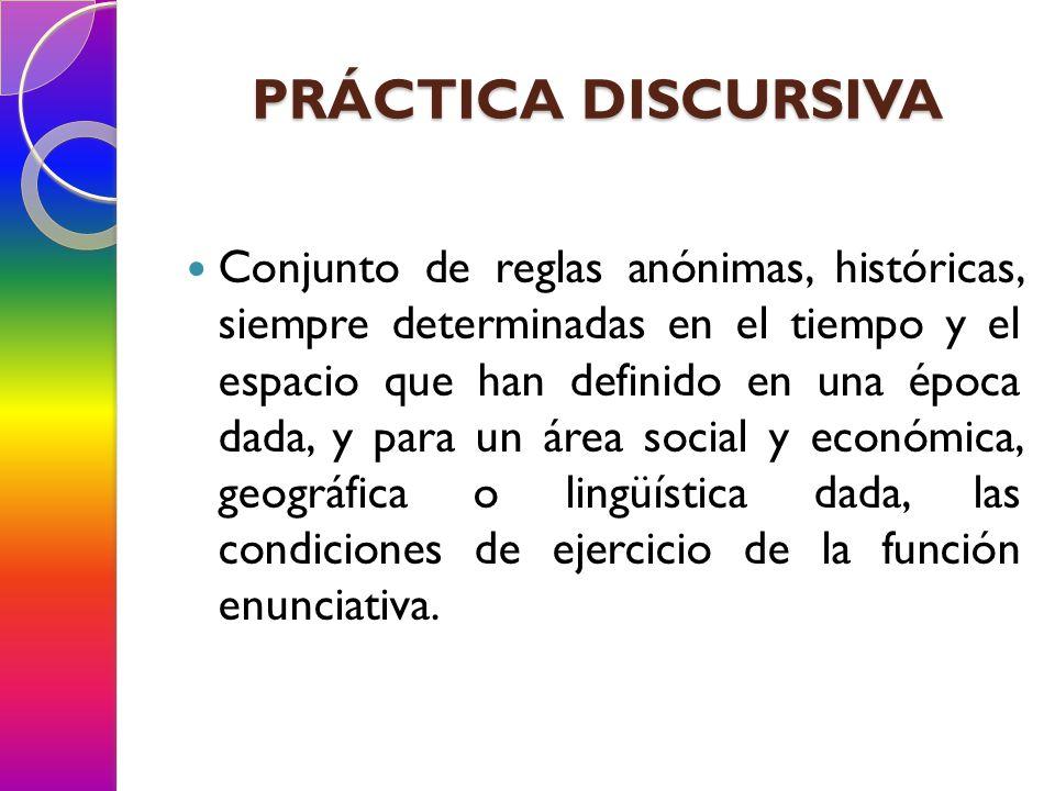POSITIVIDAD Establecer de acuerdo con qué reglas una práctica discursiva puede dar lugar a grupos de objetos, conjuntos de enunciados, juegos de conceptos, series de elecciones teóricas.