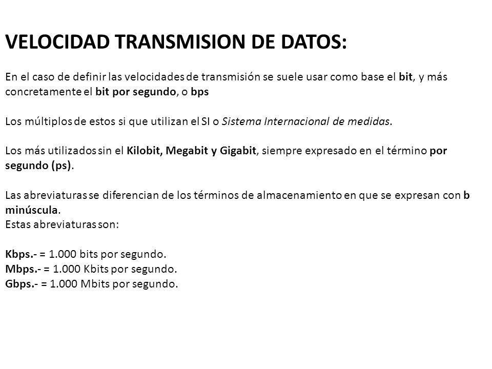 VELOCIDAD TRANSMISION DE DATOS: En el caso de definir las velocidades de transmisión se suele usar como base el bit, y más concretamente el bit por se