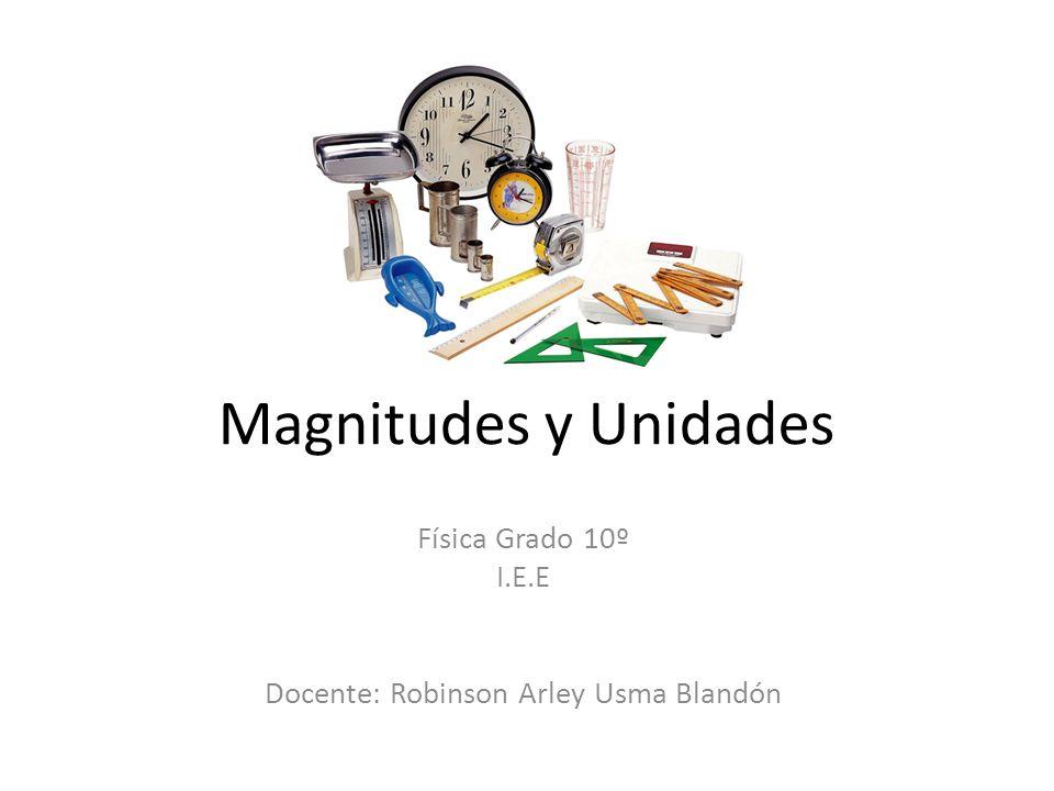 Magnitudes y Unidades Física Grado 10º I.E.E Docente: Robinson Arley Usma Blandón