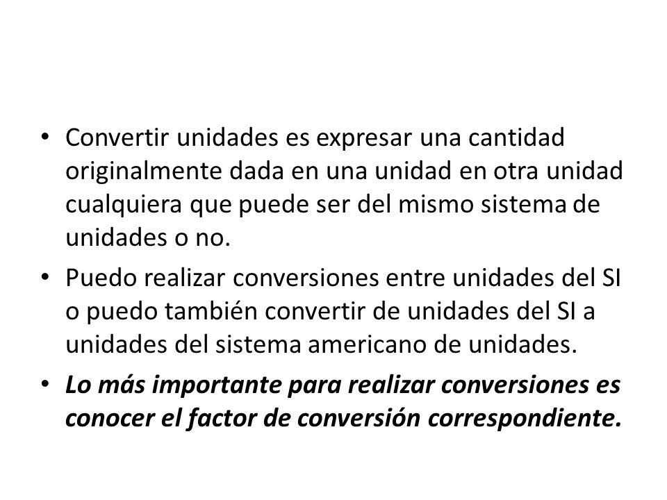 Convertir unidades es expresar una cantidad originalmente dada en una unidad en otra unidad cualquiera que puede ser del mismo sistema de unidades o n