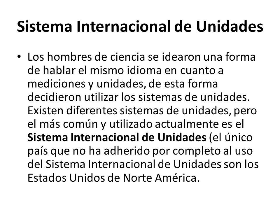 Sistema Internacional de Unidades Los hombres de ciencia se idearon una forma de hablar el mismo idioma en cuanto a mediciones y unidades, de esta forma decidieron utilizar los sistemas de unidades.