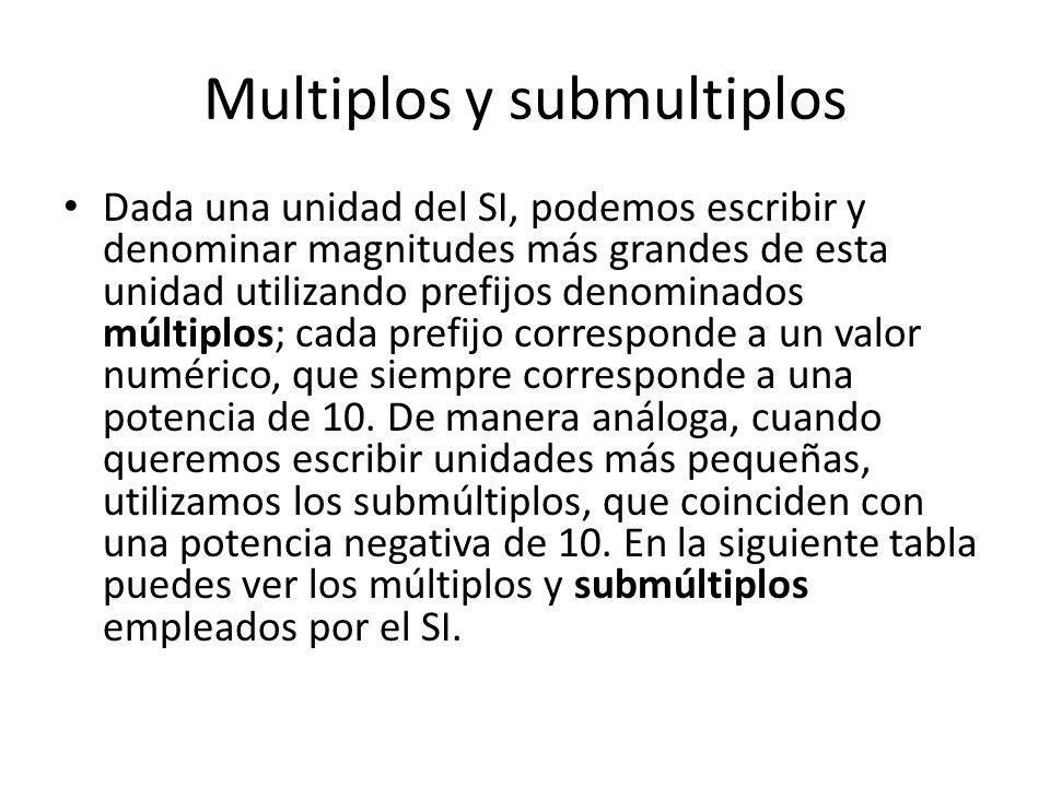 Multiplos y submultiplos Dada una unidad del SI, podemos escribir y denominar magnitudes más grandes de esta unidad utilizando prefijos denominados múltiplos; cada prefijo corresponde a un valor numérico, que siempre corresponde a una potencia de 10.