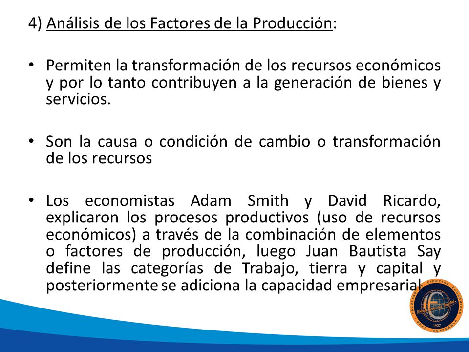 4) Análisis de los Factores de la Producción: Permiten la transformación de los recursos económicos y por lo tanto contribuyen a la generación de bienes y servicios.