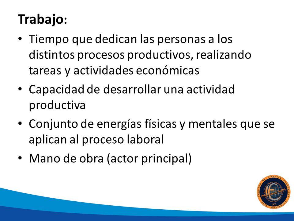 Trabajo : Tiempo que dedican las personas a los distintos procesos productivos, realizando tareas y actividades económicas Capacidad de desarrollar un