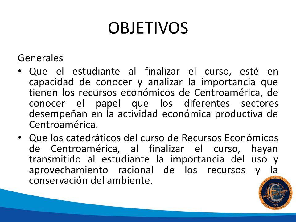 OBJETIVOS Generales Que el estudiante al finalizar el curso, esté en capacidad de conocer y analizar la importancia que tienen los recursos económicos de Centroamérica, de conocer el papel que los diferentes sectores desempeñan en la actividad económica productiva de Centroamérica.