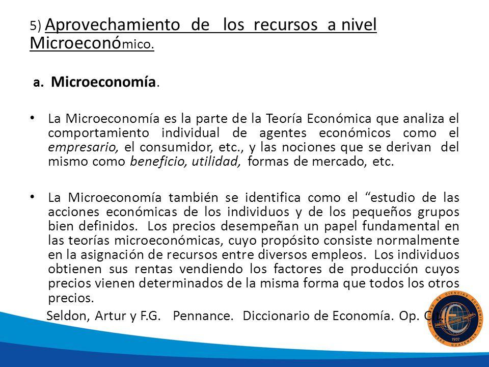 5) Aprovechamiento de los recursos a nivel Microeconó mico. a. Microeconomía. La Microeconomía es la parte de la Teoría Económica que analiza el compo
