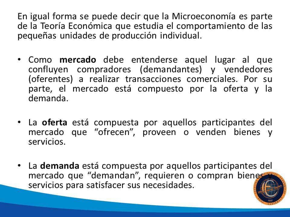 En igual forma se puede decir que la Microeconomía es parte de la Teoría Económica que estudia el comportamiento de las pequeñas unidades de producció