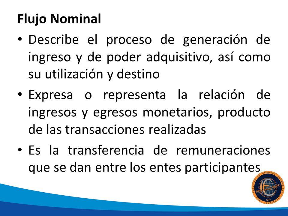 Flujo Nominal Describe el proceso de generación de ingreso y de poder adquisitivo, así como su utilización y destino Expresa o representa la relación de ingresos y egresos monetarios, producto de las transacciones realizadas Es la transferencia de remuneraciones que se dan entre los entes participantes