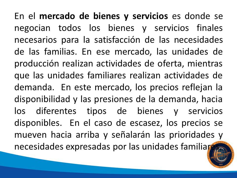 En el mercado de bienes y servicios es donde se negocian todos los bienes y servicios finales necesarios para la satisfacción de las necesidades de la