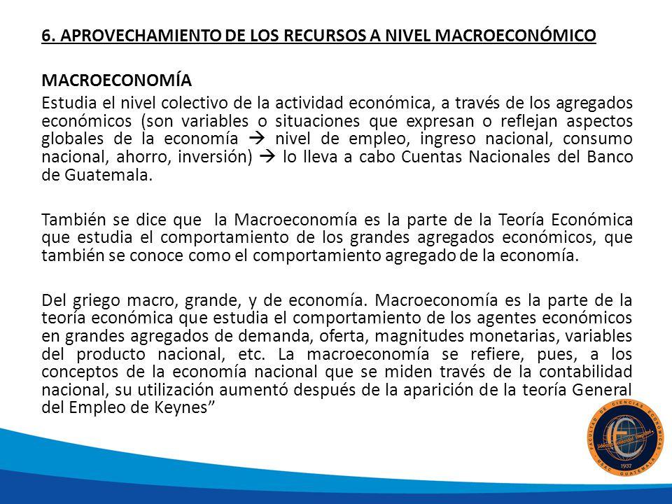 6. APROVECHAMIENTO DE LOS RECURSOS A NIVEL MACROECONÓMICO MACROECONOMÍA Estudia el nivel colectivo de la actividad económica, a través de los agregado