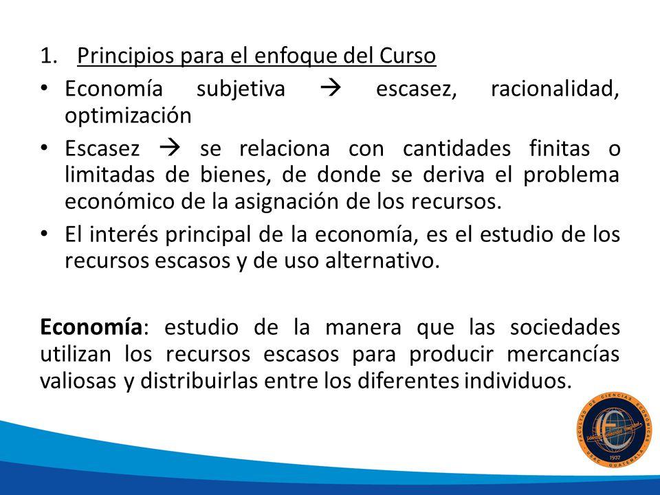 1.Principios para el enfoque del Curso Economía subjetiva escasez, racionalidad, optimización Escasez se relaciona con cantidades finitas o limitadas de bienes, de donde se deriva el problema económico de la asignación de los recursos.