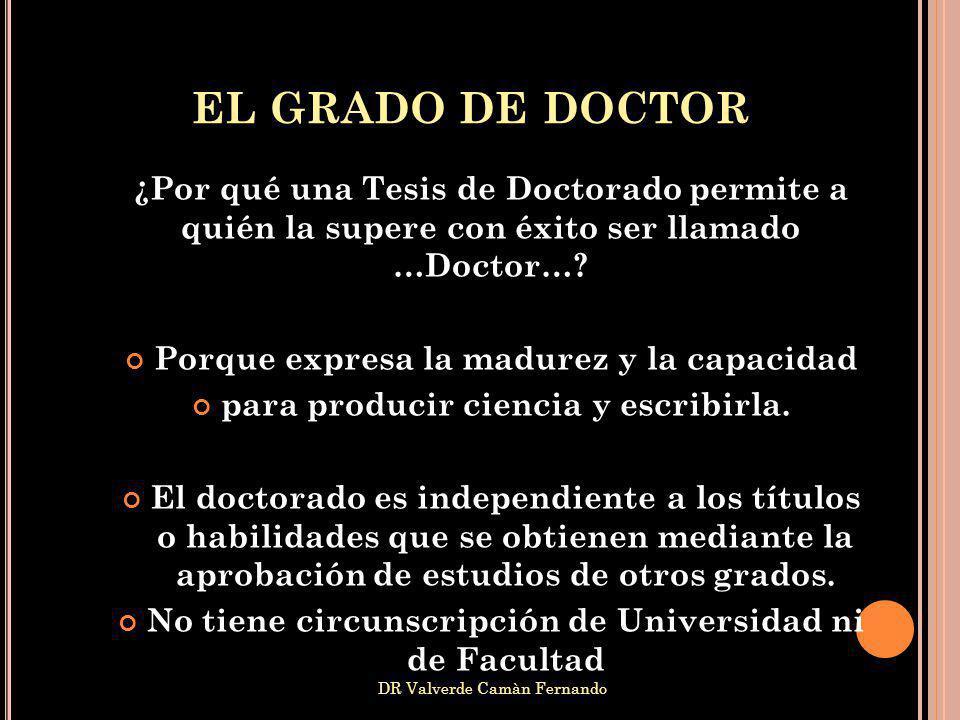 EL GRADO DE DOCTOR ¿Por qué una Tesis de Doctorado permite a quién la supere con éxito ser llamado …Doctor…? Porque expresa la madurez y la capacidad