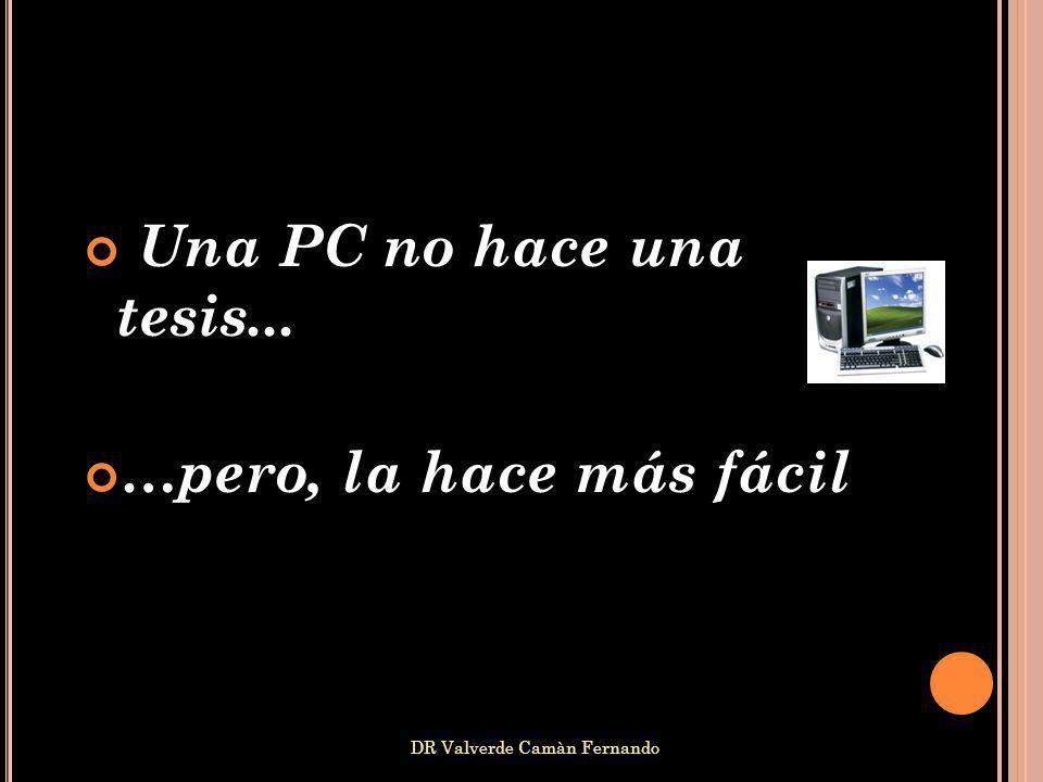 DR Valverde Camàn Fernando Una PC no hace una tesis... …pero, la hace más fácil