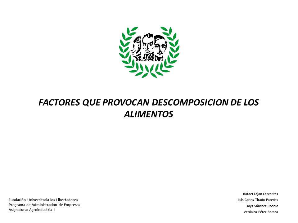 FACTORES QUE PROVOCAN DESCOMPOSICION DE LOS ALIMENTOS Fundación Universitaria los Libertadores Programa de Administración de Empresas Asignatura: Agro
