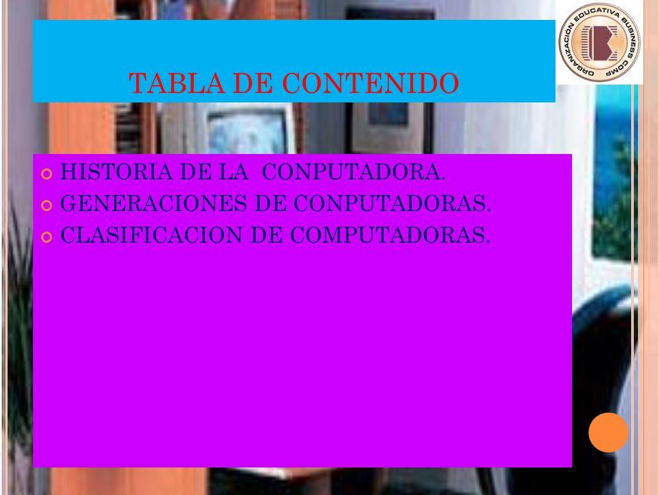 TABLA DE CONTENIDO HISTORIA DE LA CONPUTADORA.GENERACIONES DE CONPUTADORAS.