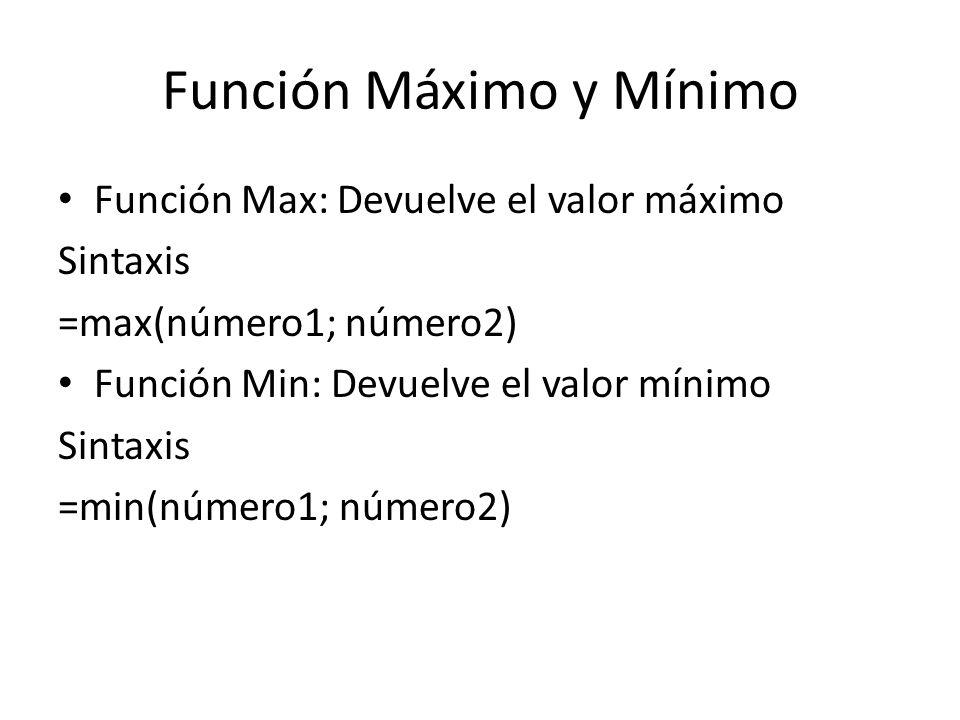 Función Máximo y Mínimo Función Max: Devuelve el valor máximo Sintaxis =max(número1; número2) Función Min: Devuelve el valor mínimo Sintaxis =min(núme