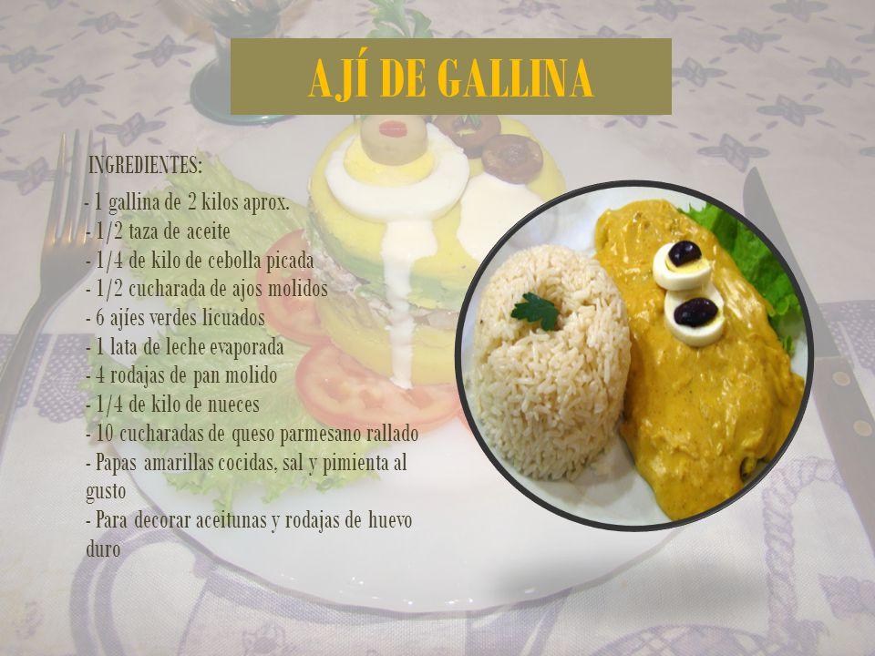 AJÍ DE GALLINA INGREDIENTES: - 1 gallina de 2 kilos aprox. - 1/2 taza de aceite - 1/4 de kilo de cebolla picada - 1/2 cucharada de ajos molidos - 6 aj