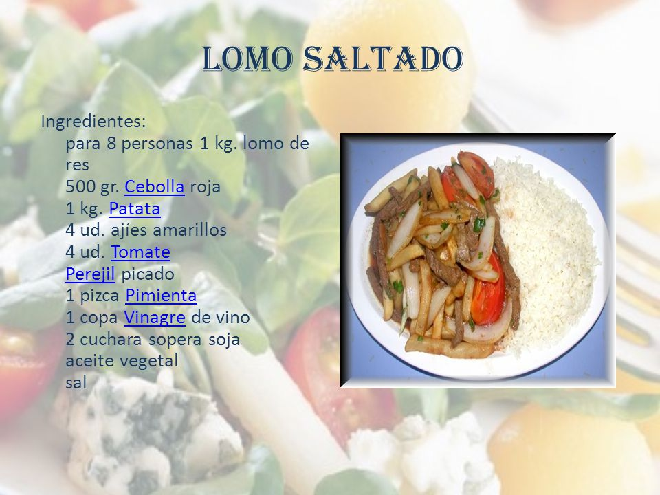 LOMO SALTADO Ingredientes: para 8 personas 1 kg. lomo de res 500 gr. Cebolla roja 1 kg. Patata 4 ud. ajíes amarillos 4 ud. Tomate Perejil picado 1 piz
