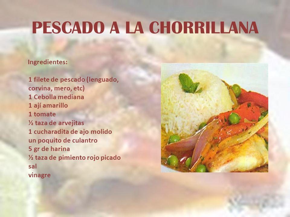 PESCADO A LA CHORRILLANA Ingredientes: 1 filete de pescado (lenguado, corvina, mero, etc) 1 Cebolla mediana 1 ají amarillo 1 tomate ½ taza de arvejita