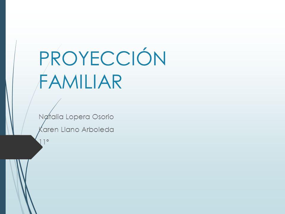 PROYECCIÓN FAMILIAR Natalia Lopera Osorio Karen Llano Arboleda 11º