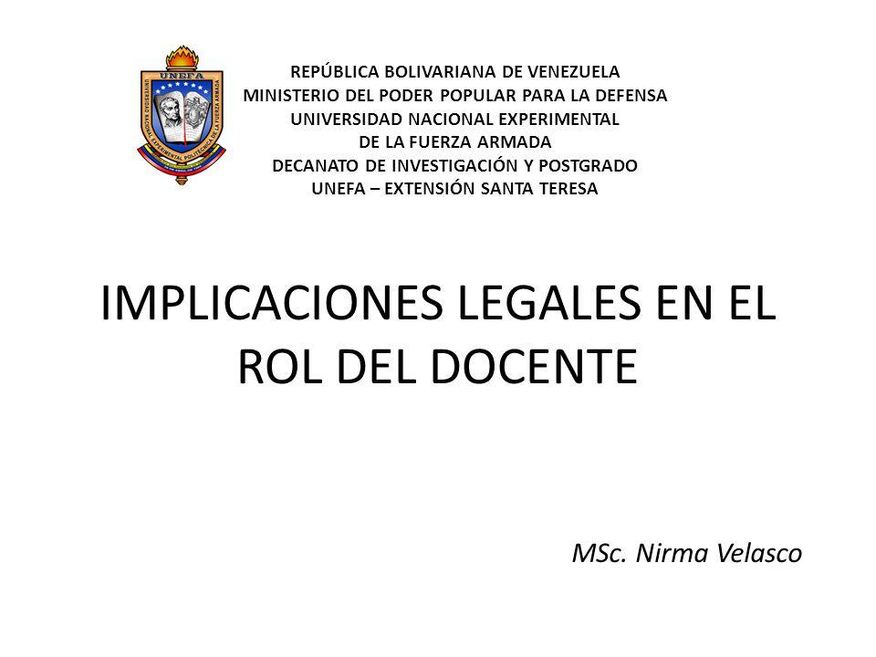 IMPLICACIONES LEGALES EN EL ROL DEL DOCENTE MSc. Nirma Velasco REPÚBLICA BOLIVARIANA DE VENEZUELA MINISTERIO DEL PODER POPULAR PARA LA DEFENSA UNIVERS