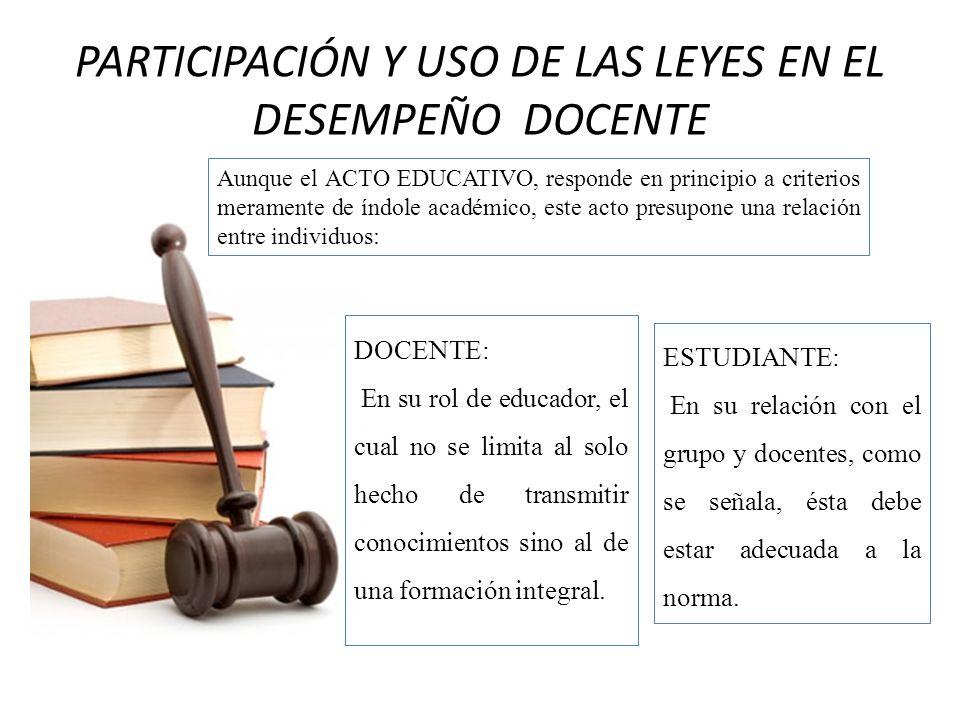 PARTICIPACIÓN Y USO DE LAS LEYES EN EL DESEMPEÑO DOCENTE Aunque el ACTO EDUCATIVO, responde en principio a criterios meramente de índole académico, es