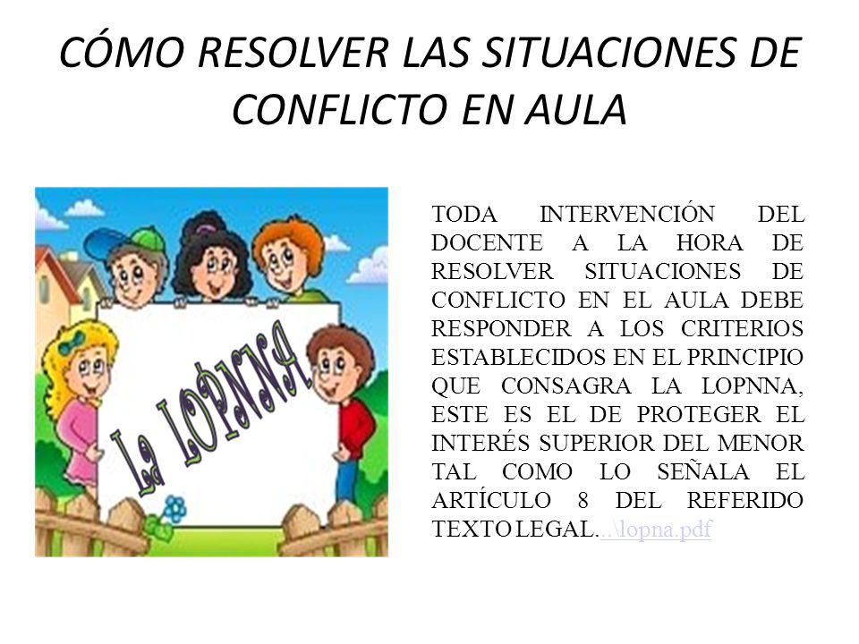 CÓMO RESOLVER LAS SITUACIONES DE CONFLICTO EN AULA TODA INTERVENCIÓN DEL DOCENTE A LA HORA DE RESOLVER SITUACIONES DE CONFLICTO EN EL AULA DEBE RESPON