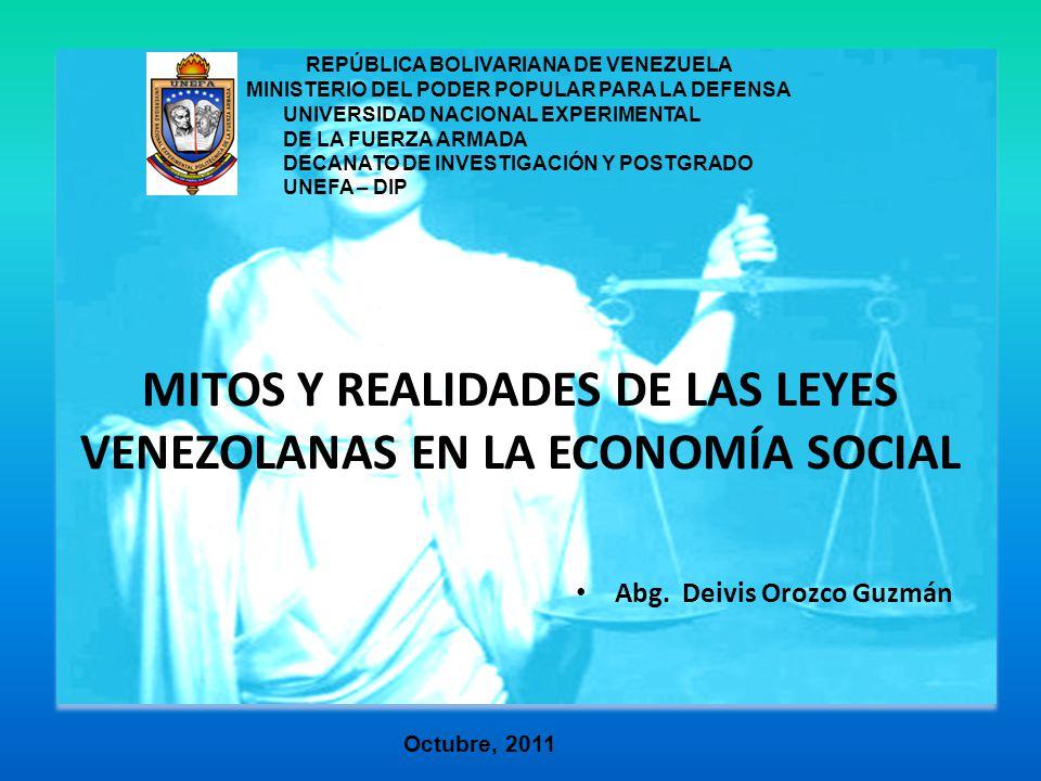 MITOS Y REALIDADES DE LAS LEYES VENEZOLANAS EN LA ECONOMÍA SOCIAL Abg. Deivis Orozco Guzmán REPÚBLICA BOLIVARIANA DE VENEZUELA MINISTERIO DEL PODER PO