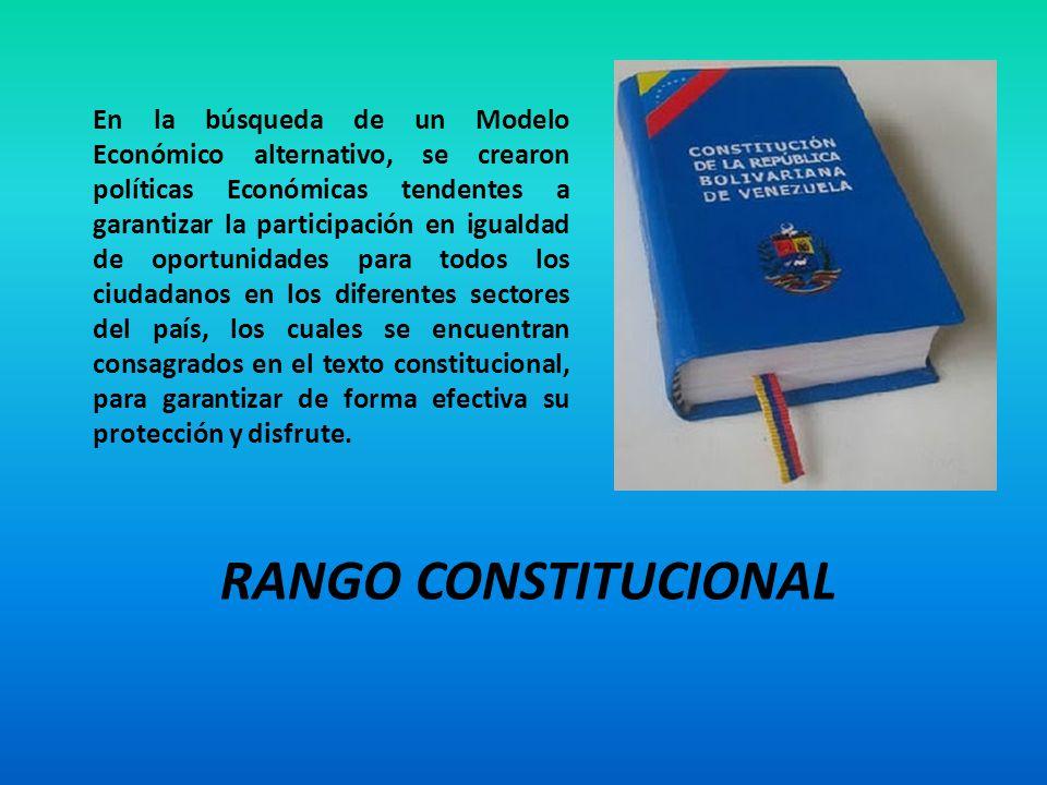 RANGO CONSTITUCIONAL En la búsqueda de un Modelo Económico alternativo, se crearon políticas Económicas tendentes a garantizar la participación en igu