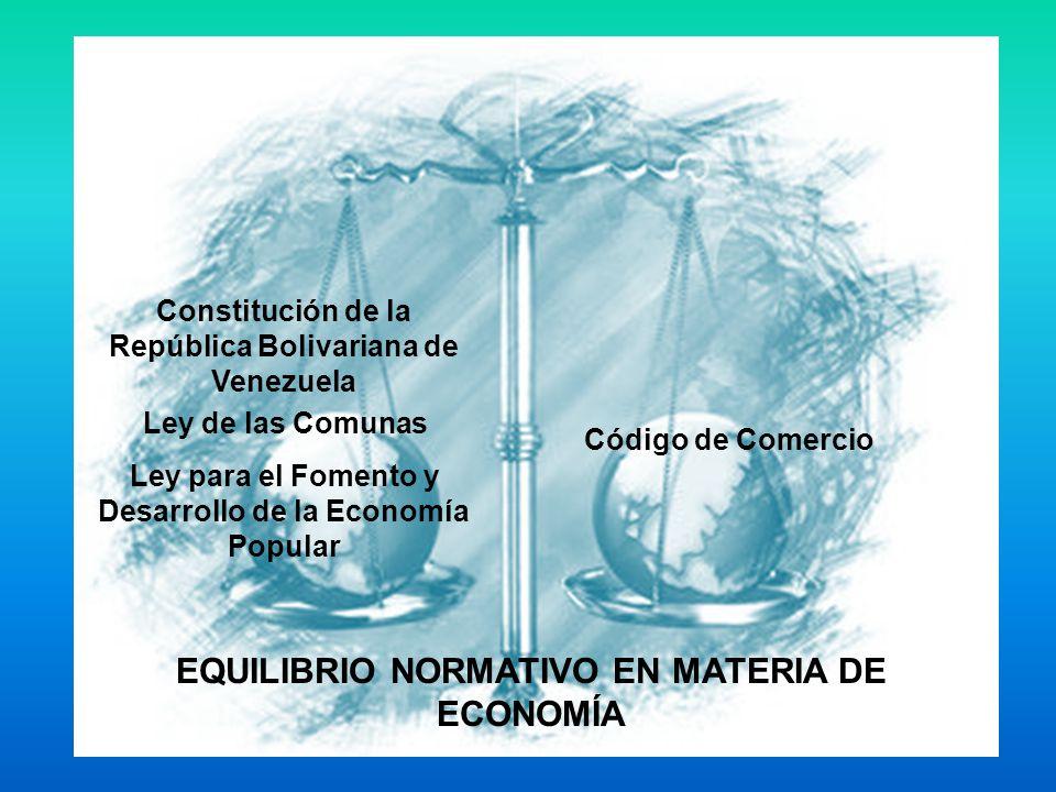 EQUILIBRIO NORMATIVO EN MATERIA DE ECONOMÍA Constitución de la República Bolivariana de Venezuela Ley de las Comunas Ley para el Fomento y Desarrollo de la Economía Popular Código de Comercio