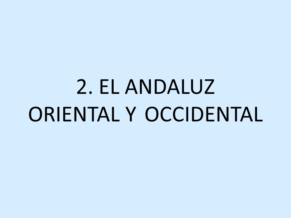 2. EL ANDALUZ ORIENTAL Y OCCIDENTAL