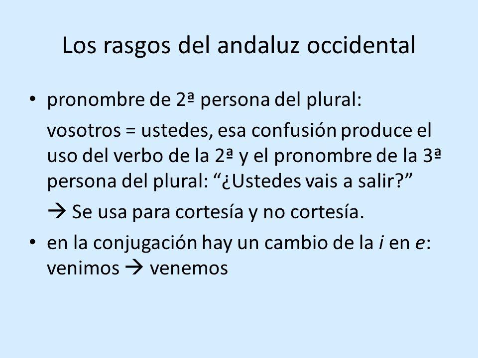 Los rasgos del andaluz occidental pronombre de 2ª persona del plural: vosotros = ustedes, esa confusión produce el uso del verbo de la 2ª y el pronombre de la 3ª persona del plural: ¿Ustedes vais a salir.