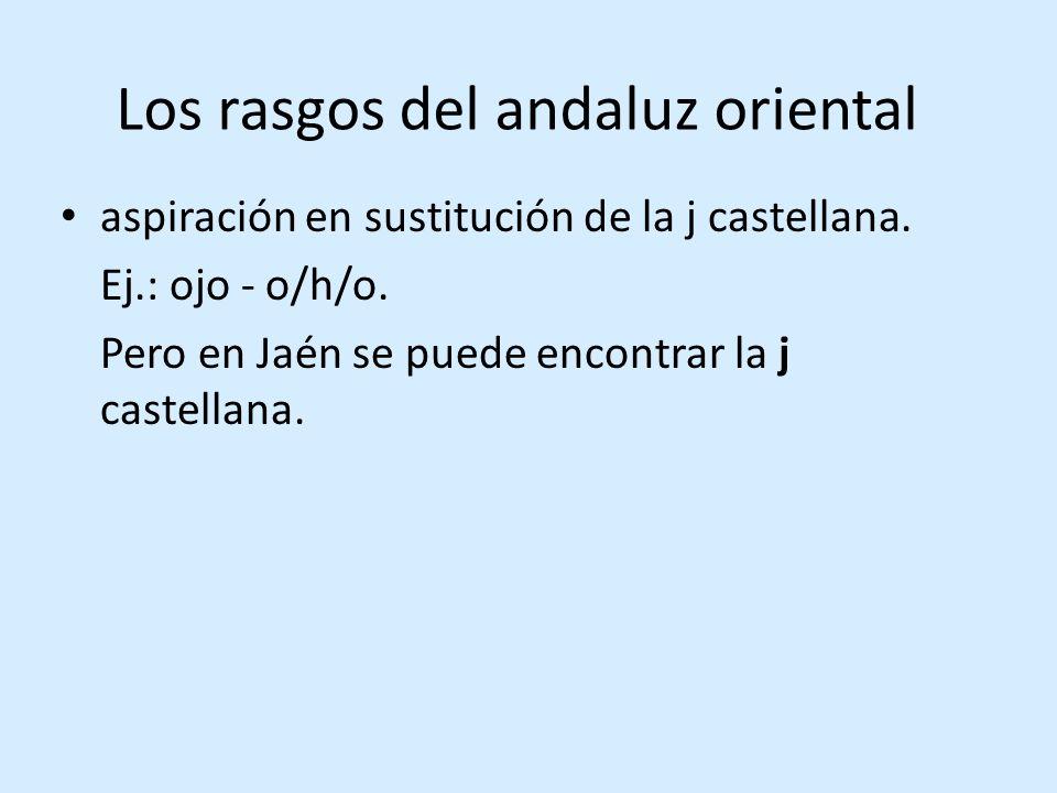 Los rasgos del andaluz oriental aspiración en sustitución de la j castellana.