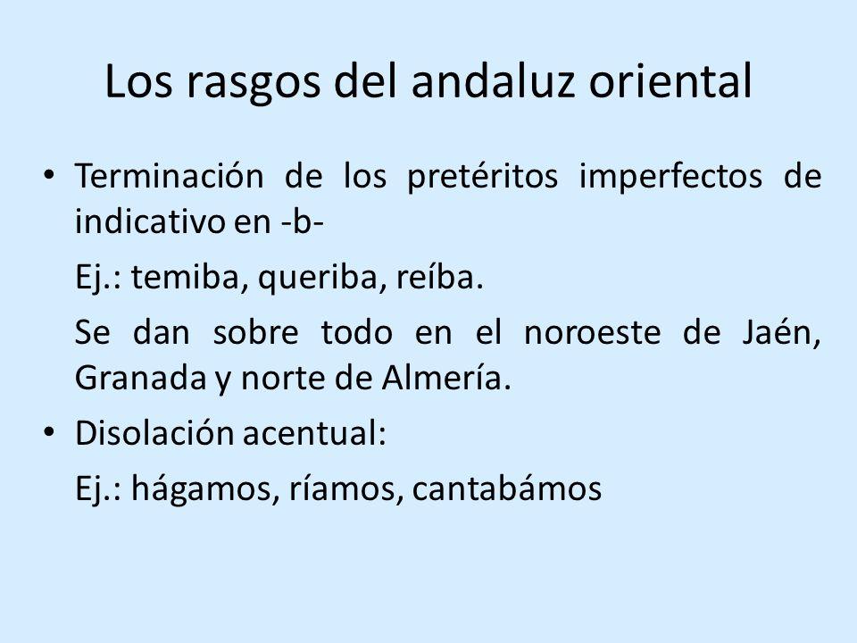 Los rasgos del andaluz oriental Terminación de los pretéritos imperfectos de indicativo en -b- Ej.: temiba, queriba, reíba.