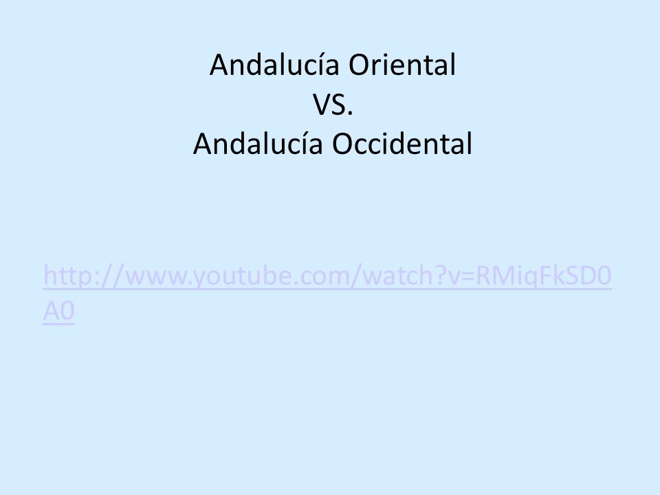 Andalucía Oriental VS. Andalucía Occidental http://www.youtube.com/watch?v=RMiqFkSD0 A0
