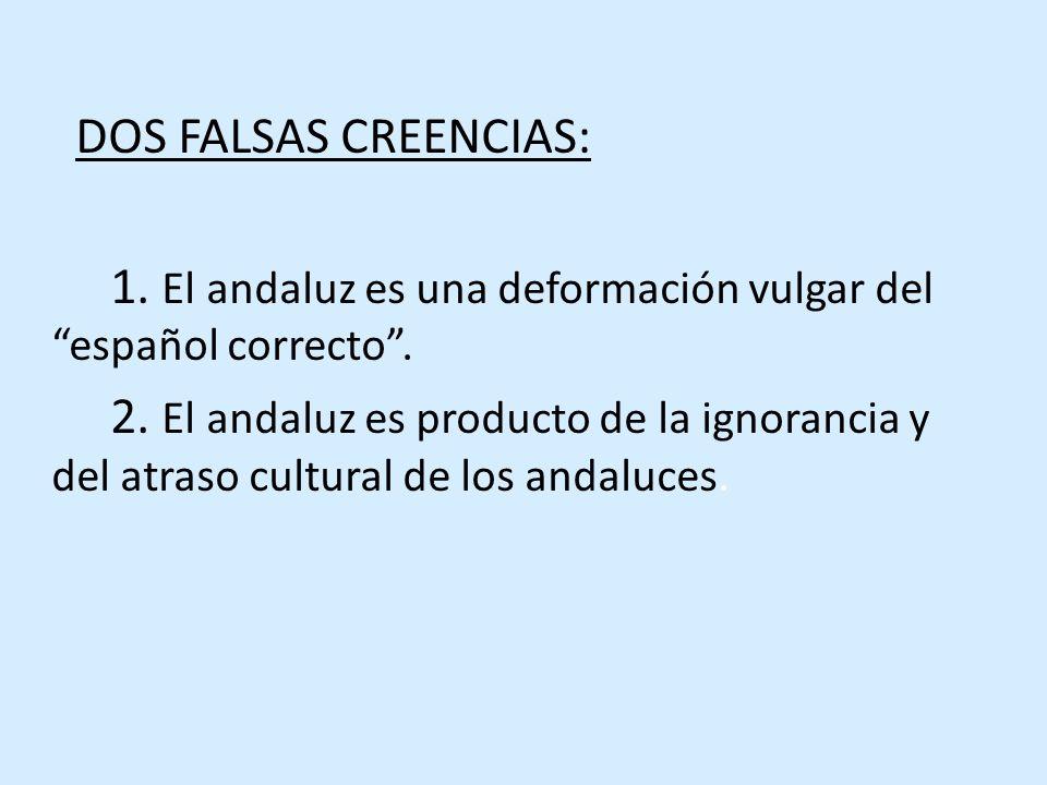 DOS FALSAS CREENCIAS: 1. El andaluz es una deformación vulgar del español correcto.