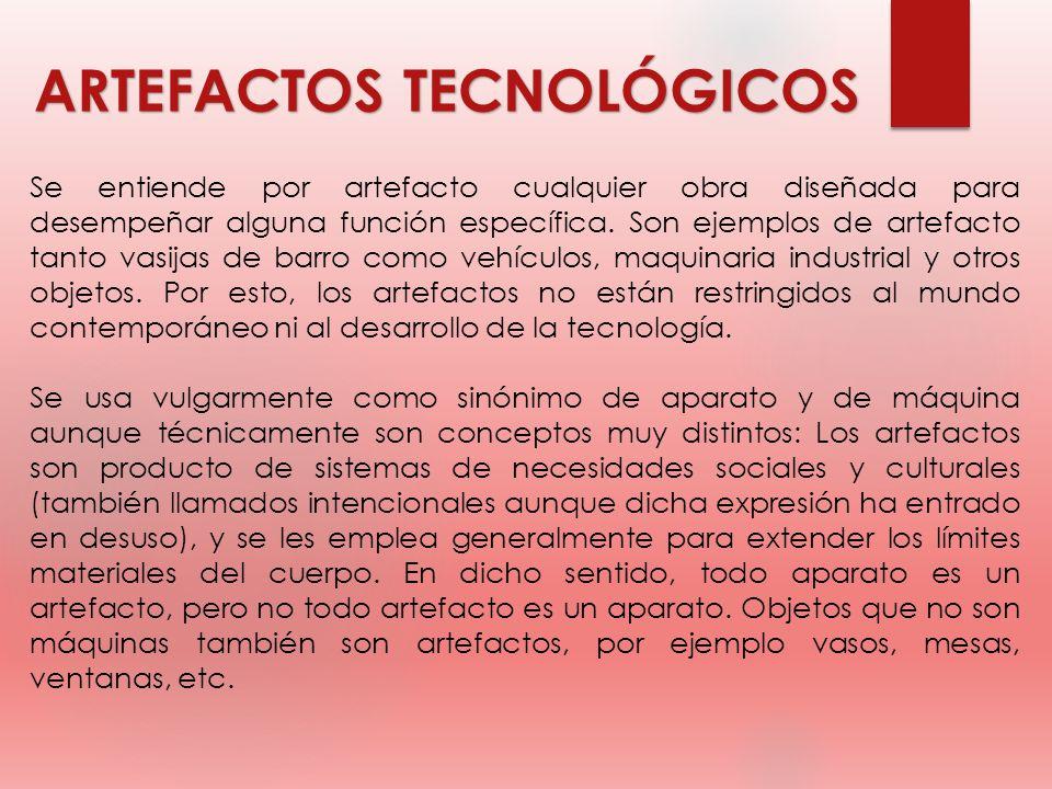 ARTEFACTOS TECNOLÓGICOS Se entiende por artefacto cualquier obra diseñada para desempeñar alguna función específica. Son ejemplos de artefacto tanto v