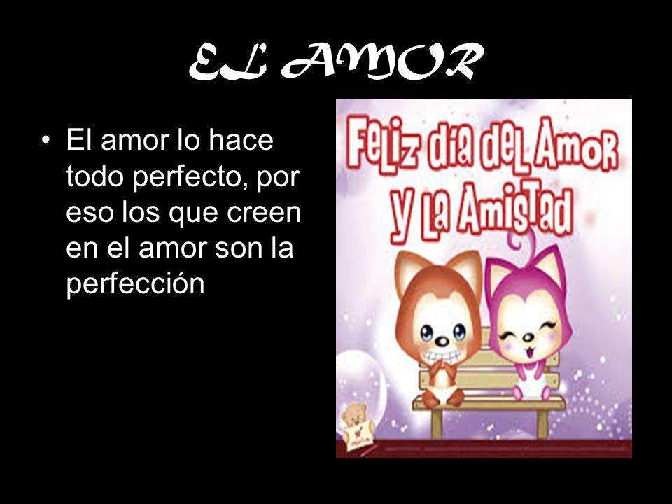 EL AMOR El amor lo hace todo perfecto, por eso los que creen en el amor son la perfección