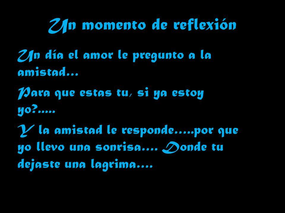 Un momento de reflexión Un día el amor le pregunto a la amistad… Para que estas tu, si ya estoy yo?.....