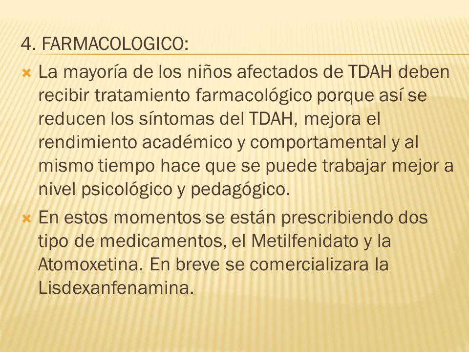 4. FARMACOLOGICO: La mayoría de los niños afectados de TDAH deben recibir tratamiento farmacológico porque así se reducen los síntomas del TDAH, mejor