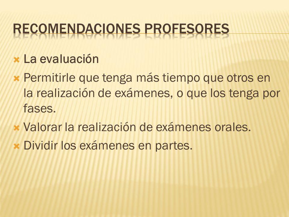 La evaluación Permitirle que tenga más tiempo que otros en la realización de exámenes, o que los tenga por fases. Valorar la realización de exámenes o