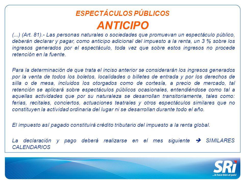 ESPECTÁCULOS PÚBLICOS ANTICIPO (...) (Art. 81).- Las personas naturales o sociedades que promuevan un espectáculo público, deberán declarar y pagar, c