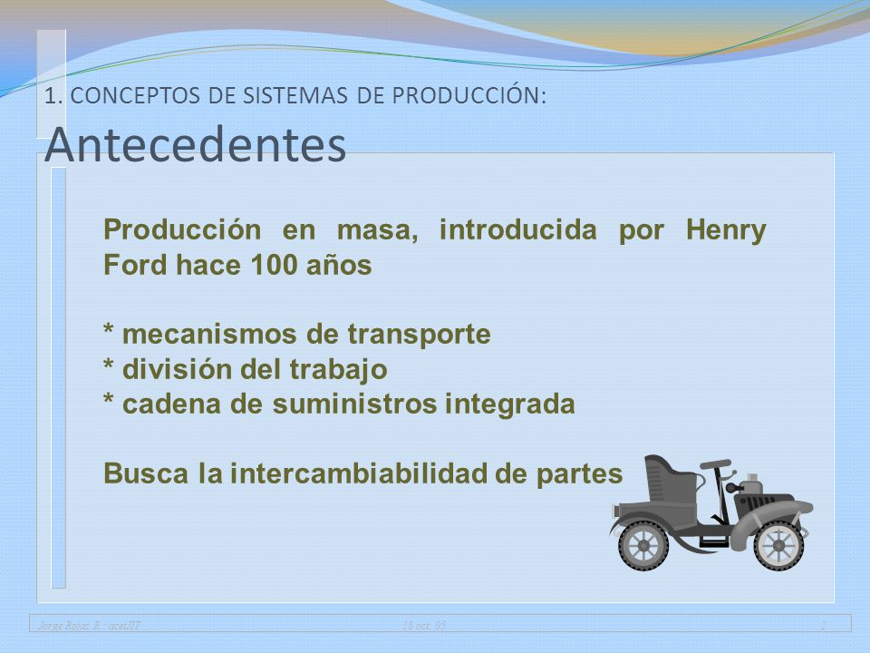 Jorge Rojas R.: acetJIT 18 oct. 052 Producción en masa, introducida por Henry Ford hace 100 años * mecanismos de transporte * división del trabajo * c