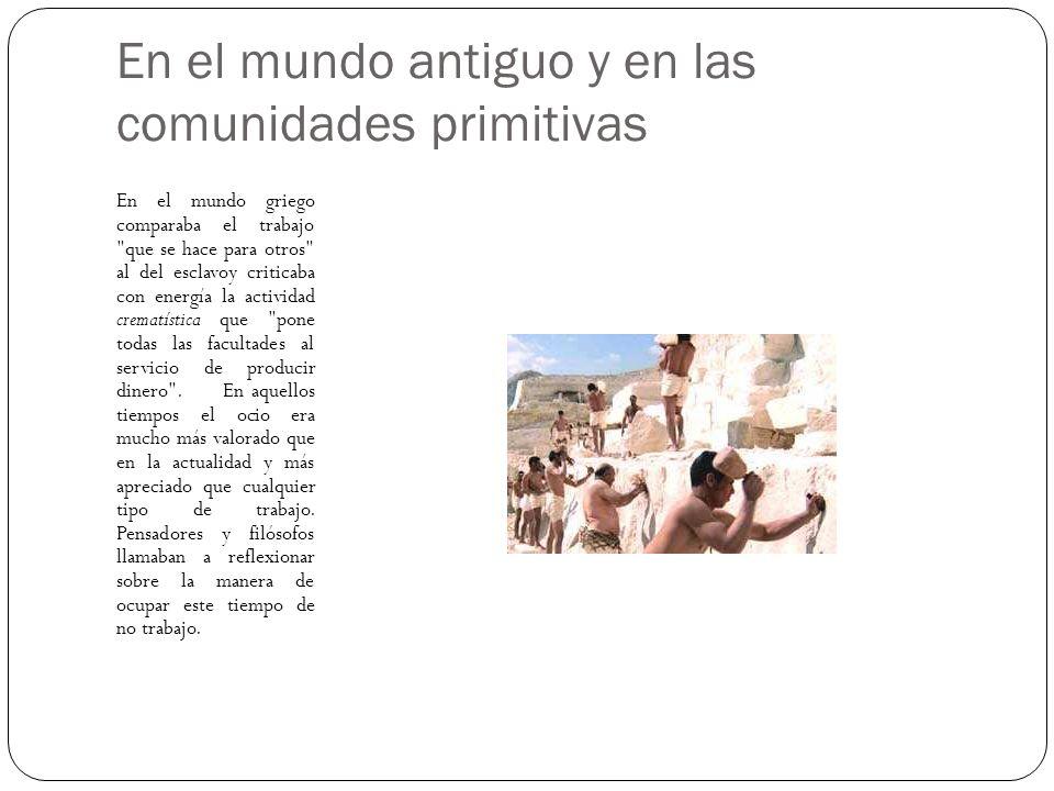 En el mundo antiguo y en las comunidades primitivas En el mundo griego comparaba el trabajo