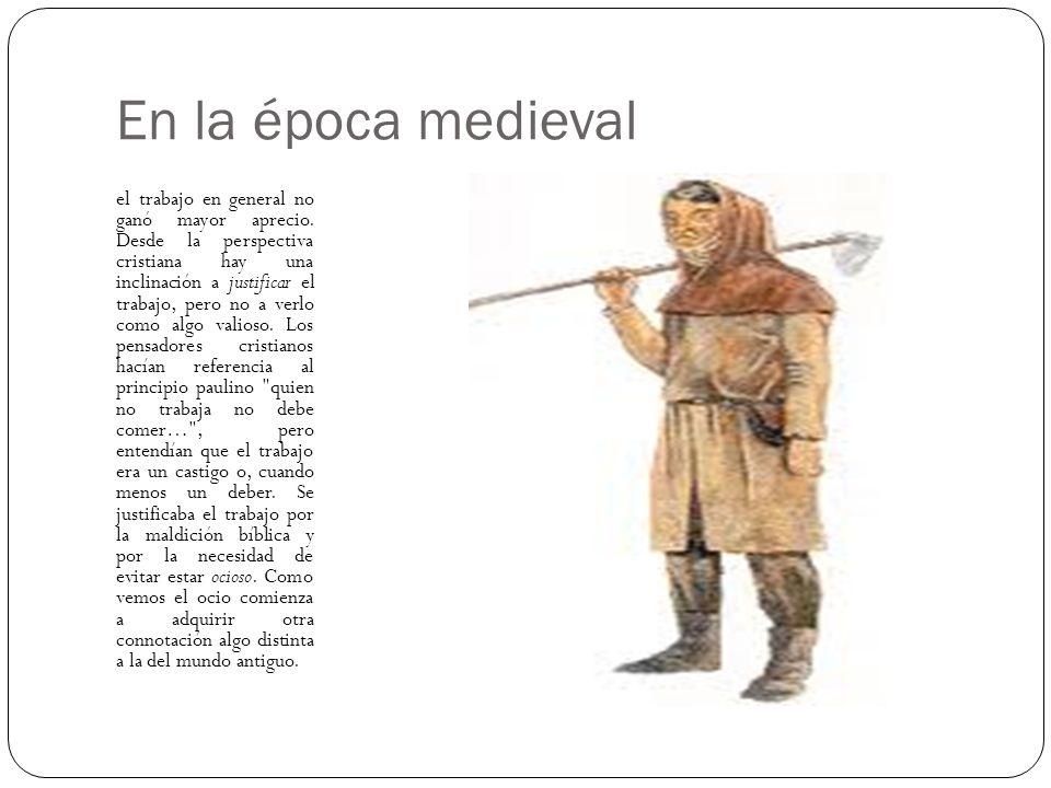 En la época medieval el trabajo en general no ganó mayor aprecio. Desde la perspectiva cristiana hay una inclinación a justificar el trabajo, pero no